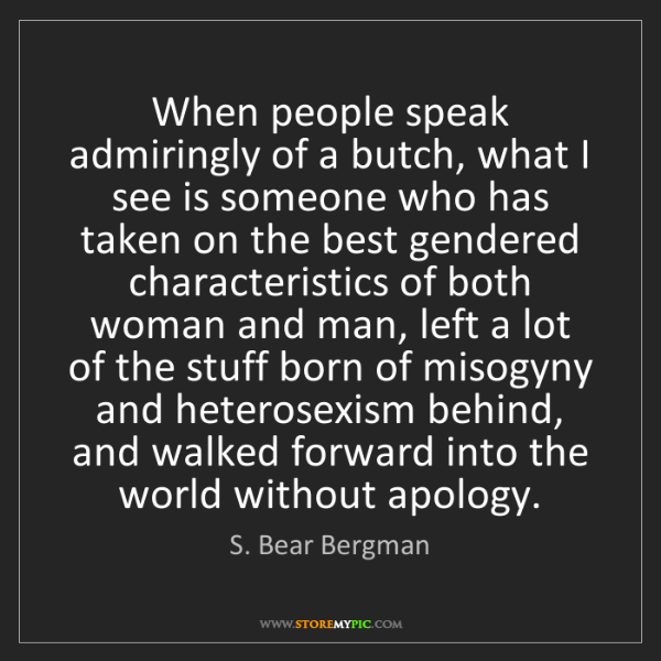 S. Bear Bergman: When people speak admiringly of a butch, what I see is...