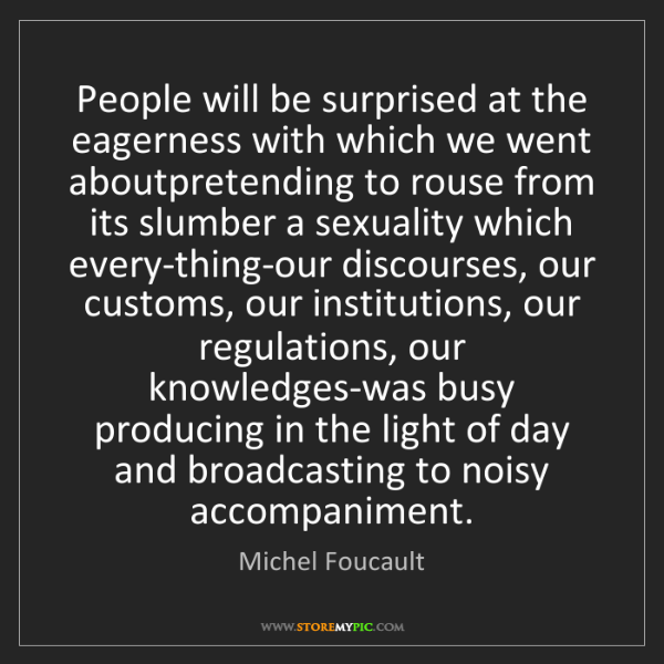 Michel Foucault: People will be surprised at the eagerness with which...