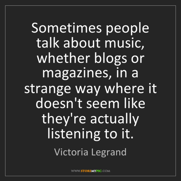 Victoria Legrand: Sometimes people talk about music, whether blogs or magazines,...