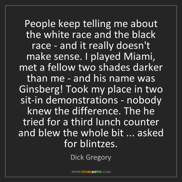 Dick Gregory: People keep telling me about the white race and the black...