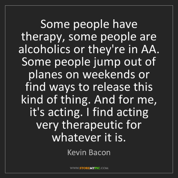 Kevin Bacon: Some people have therapy, some people are alcoholics...