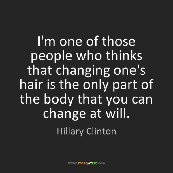 Hillary Clinton: I'm one of those people who thinks that changing one's...