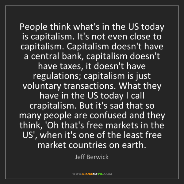 Jeff Berwick: People think what's in the US today is capitalism. It's...