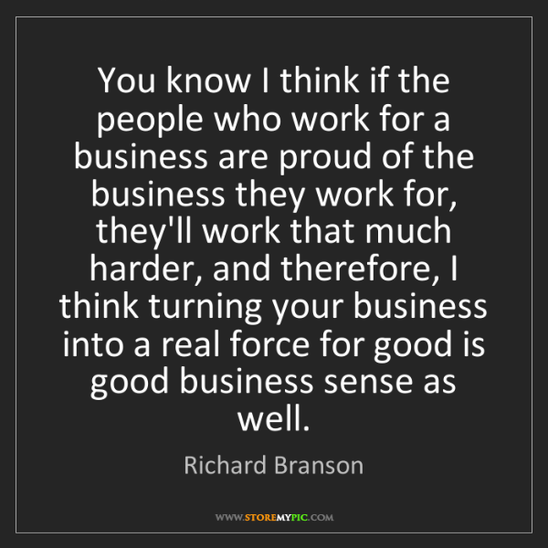 Richard Branson: You know I think if the people who work for a business...