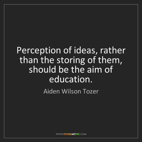 Aiden Wilson Tozer: Perception of ideas, rather than the storing of them,...