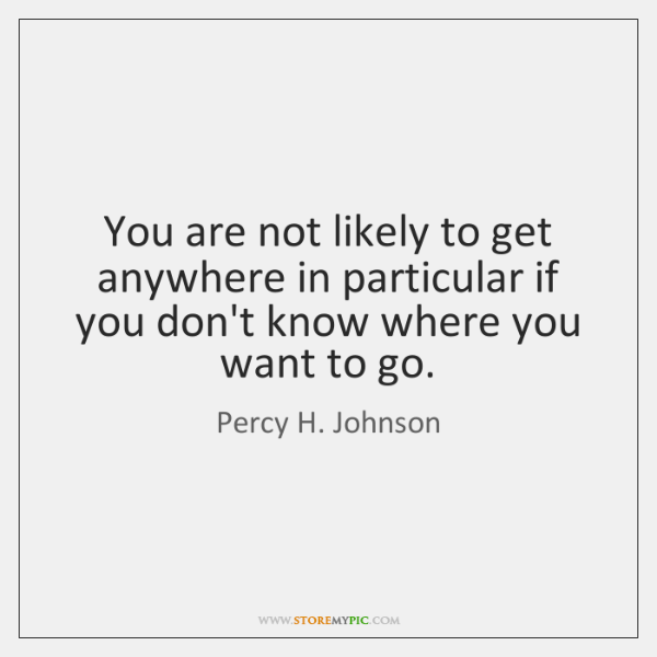 You are not likely to get anywhere in particular if you don't ...