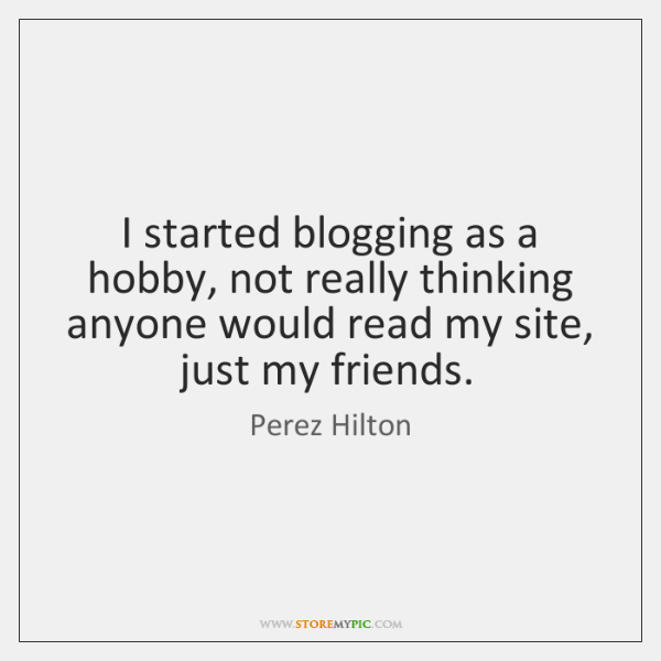 I started blogging as a hobby, not really thinking anyone would read ...