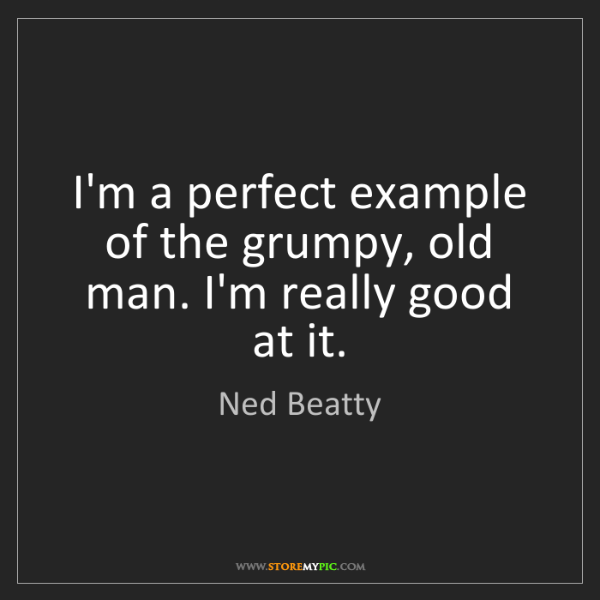 Ned Beatty: I'm a perfect example of the grumpy, old man. I'm really...