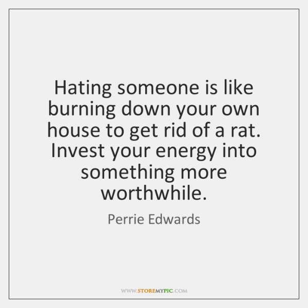Hating someone is like burning down your own house to get rid ...