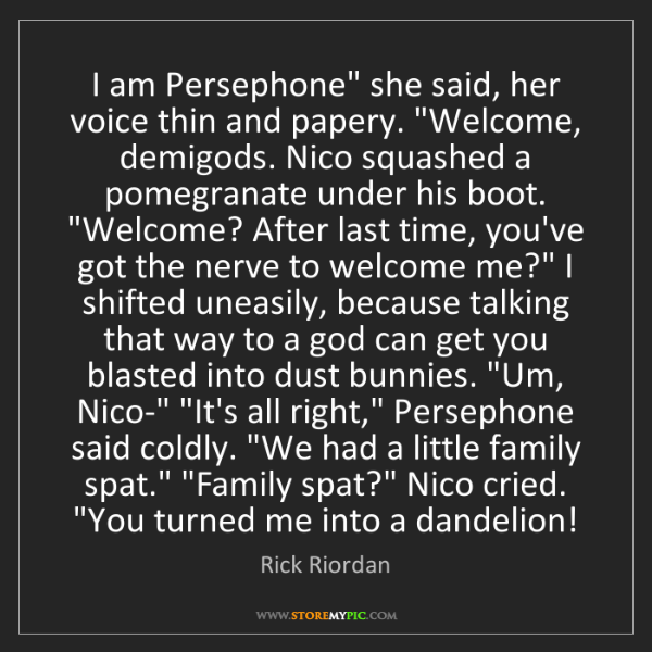 """Rick Riordan: I am Persephone"""" she said, her voice thin and papery...."""