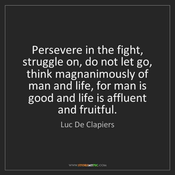 Luc De Clapiers: Persevere in the fight, struggle on, do not let go, think...