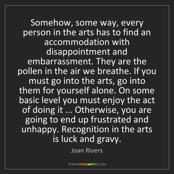 Joan Rivers: Somehow, some way, every person in the arts has to find...