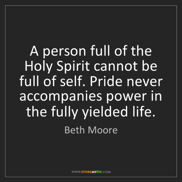Beth Moore: A person full of the Holy Spirit cannot be full of self....