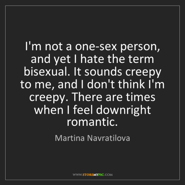 Martina Navratilova: I'm not a one-sex person, and yet I hate the term bisexual....