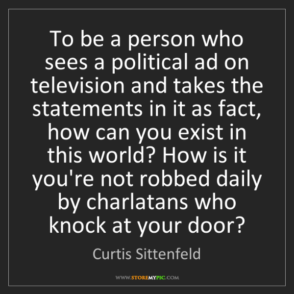 Curtis Sittenfeld: To be a person who sees a political ad on television...
