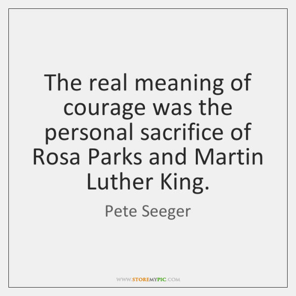 The real meaning of courage was the personal sacrifice of Rosa Parks ...