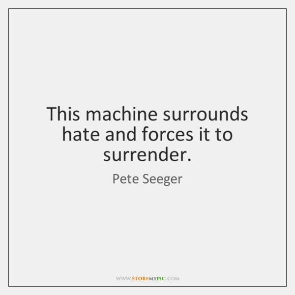 This machine surrounds hate and forces it to surrender.