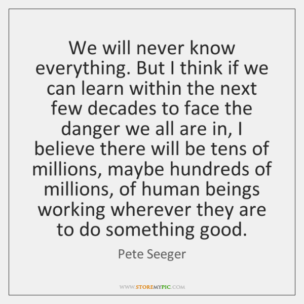 We will never know everything. But I think if we can learn ...