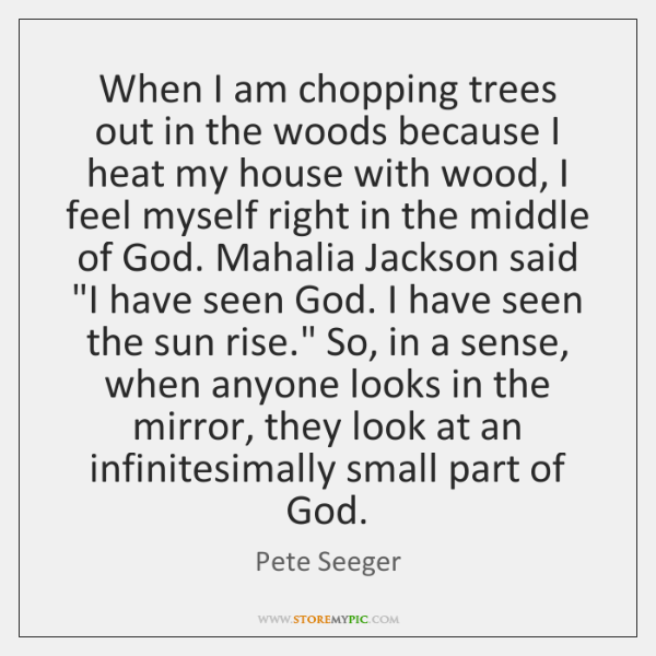 When I am chopping trees out in the woods because I heat ...