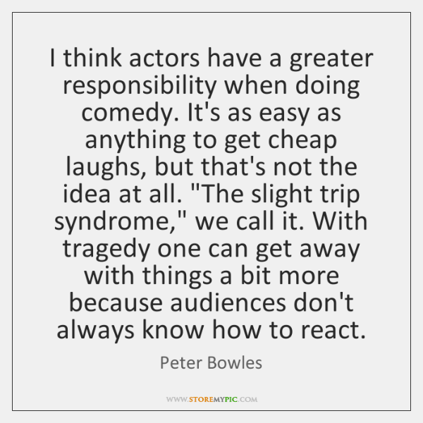 I think actors have a greater responsibility when doing comedy. It's as ...
