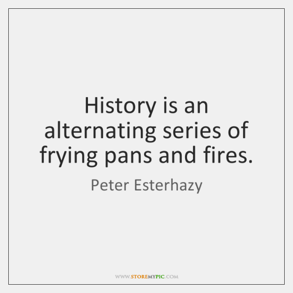 History is an alternating series of frying pans and fires.