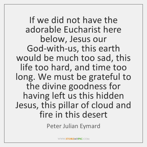 If we did not have the adorable Eucharist here below, Jesus our ...