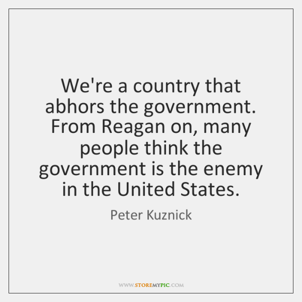 We're a country that abhors the government. From Reagan on, many people ...