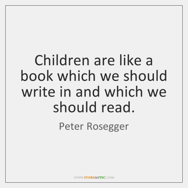 Children are like a book which we should write in and which ...