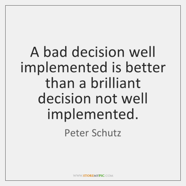 A bad decision well implemented is better than a brilliant decision not ...