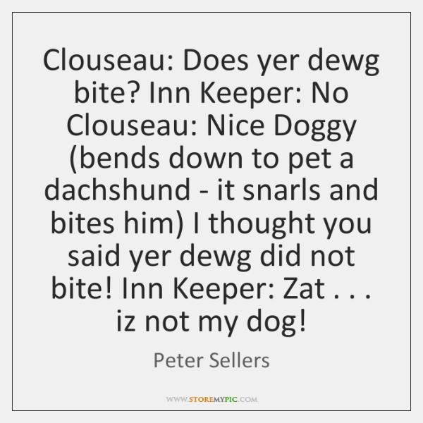 Clouseau: Does yer dewg bite? Inn Keeper: No Clouseau: Nice Doggy (bends ...