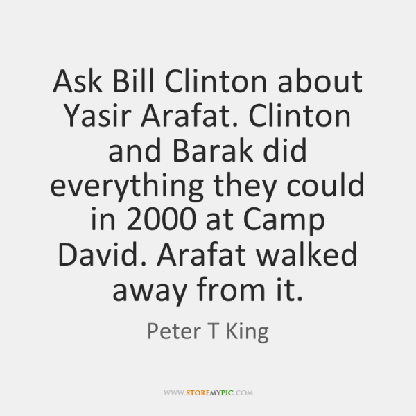 Ask Bill Clinton about Yasir Arafat. Clinton and Barak did everything they ...