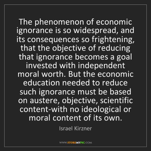 Israel Kirzner: The phenomenon of economic ignorance is so widespread,...