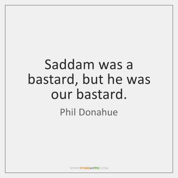 Saddam was a bastard, but he was our bastard.