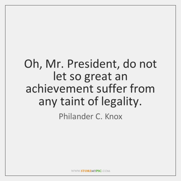 Oh, Mr. President, do not let so great an achievement suffer from ...
