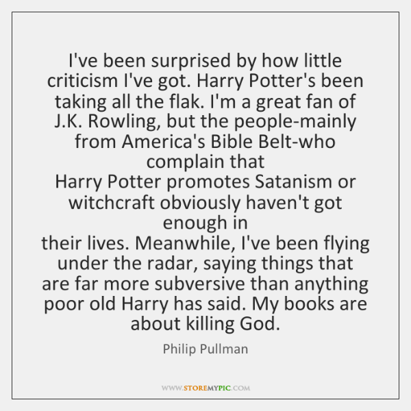 I've been surprised by how little  criticism I've got. Harry Potter's been ...