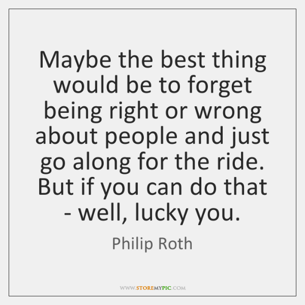 Maybe the best thing would be to forget being right or wrong ...