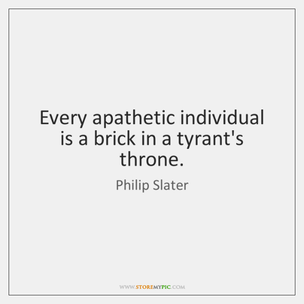 Every apathetic individual is a brick in a tyrant's throne.