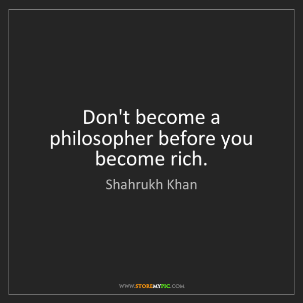 Shahrukh Khan: Don't become a philosopher before you become rich.