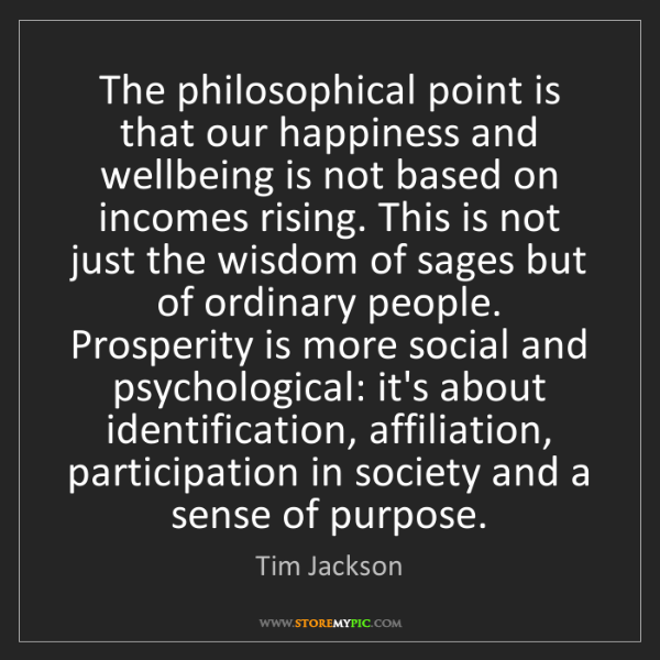 Tim Jackson: The philosophical point is that our happiness and wellbeing...