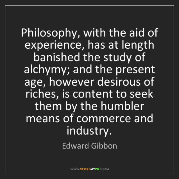 Edward Gibbon: Philosophy, with the aid of experience, has at length...
