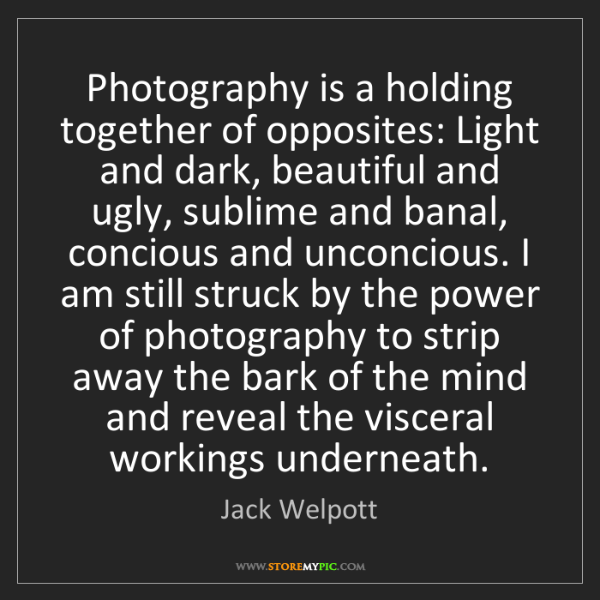 Jack Welpott: Photography is a holding together of opposites: Light...