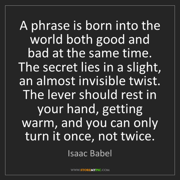 Isaac Babel: A phrase is born into the world both good and bad at...