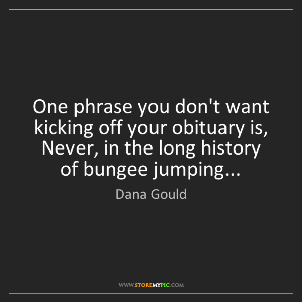 Dana Gould: One phrase you don't want kicking off your obituary is,...