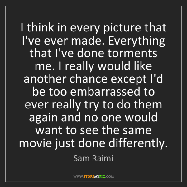 Sam Raimi: I think in every picture that I've ever made. Everything...