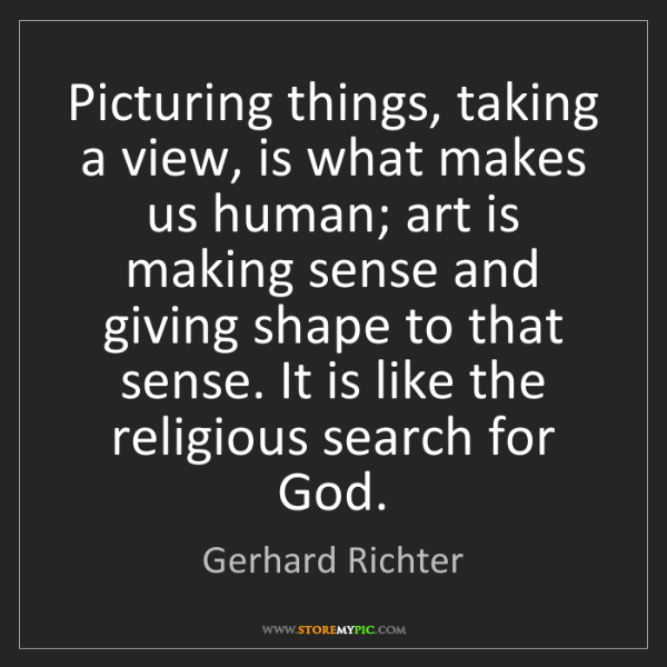 Gerhard Richter: Picturing things, taking a view, is what makes us human;...