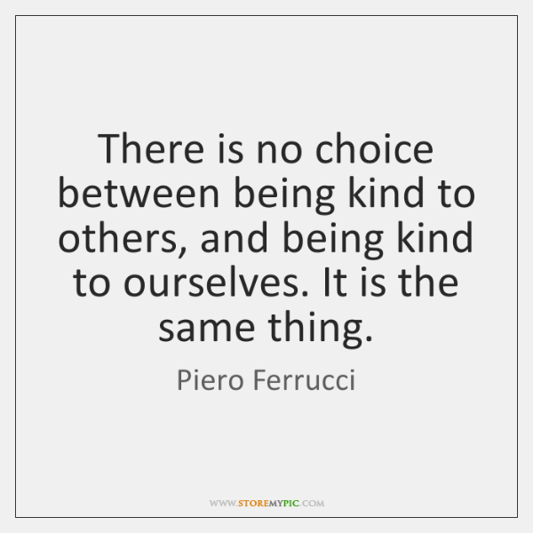 There is no choice between being kind to others, and being kind ...