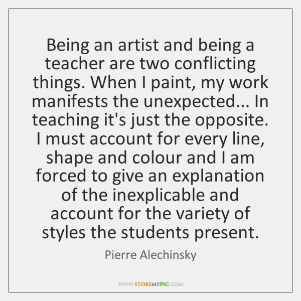 Being an artist and being a teacher are two conflicting things. When ...