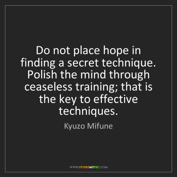 Kyuzo Mifune: Do not place hope in finding a secret technique. Polish...