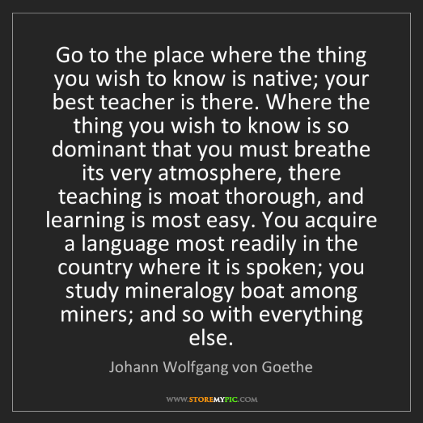 Johann Wolfgang von Goethe: Go to the place where the thing you wish to know is native;...