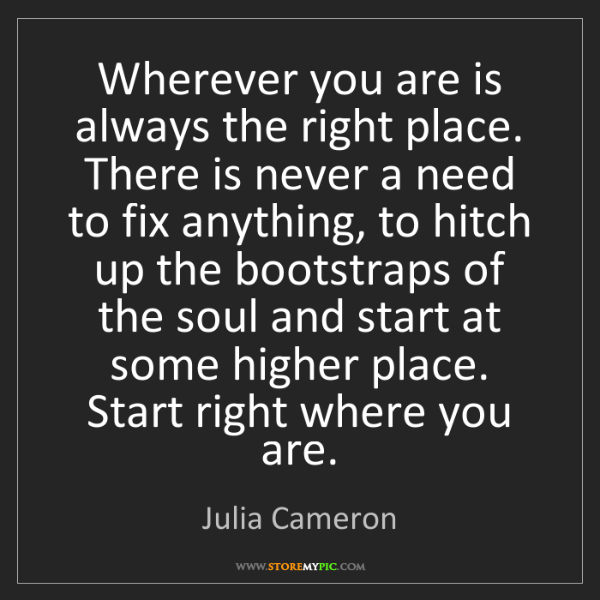 Julia Cameron: Wherever you are is always the right place. There is...